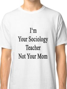 I'm Your Sociology Teacher Not Your Mom  Classic T-Shirt