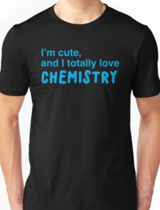 I'm cute, and I totally love chemistry Unisex T-Shirt
