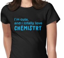 I'm cute, and I totally love chemistry Womens Fitted T-Shirt