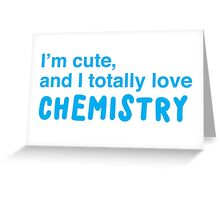 I'm cute, and I totally love chemistry Greeting Card