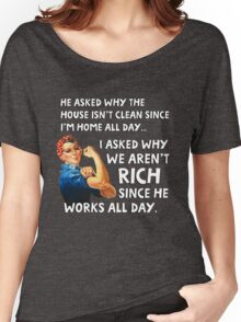 He asked why the house isn't clean since I'm home all day. I asked why we aren't rich since he works all day. Women's Relaxed Fit T-Shirt