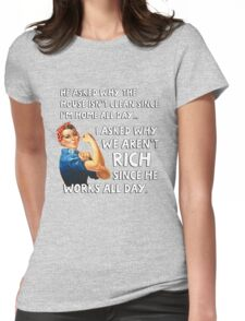 He asked why the house isn't clean since I'm home all day. I asked why we aren't rich since he works all day. Womens Fitted T-Shirt