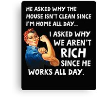 He asked why the house isn't clean since I'm home all day. I asked why we aren't rich since he works all day. Canvas Print