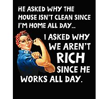 He asked why the house isn't clean since I'm home all day. I asked why we aren't rich since he works all day. Photographic Print