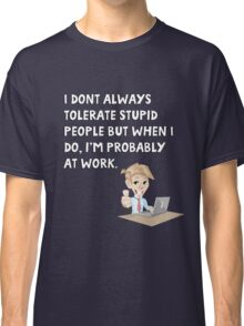 I don't always tolerate stupid people but when I do I'm probably at work Classic T-Shirt