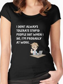 I don't always tolerate stupid people but when I do I'm probably at work Women's Fitted Scoop T-Shirt