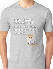 I don't always tolerate stupid people but when I do I'm probably at work Unisex T-Shirt