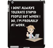 I don't always tolerate stupid people but when I do I'm probably at work iPad Case/Skin