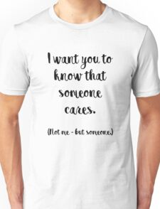 I want you to know that someone cares. Not me, but someone. Unisex T-Shirt