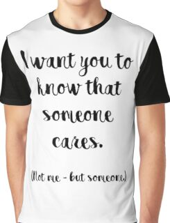 I want you to know that someone cares. Not me, but someone. Graphic T-Shirt