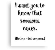 I want you to know that someone cares. Not me, but someone. Canvas Print