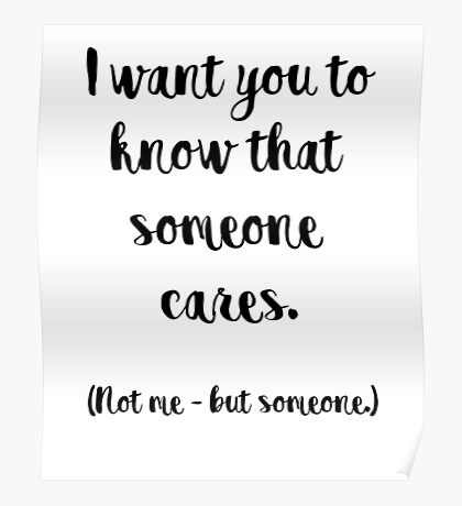 I want you to know that someone cares. Not me, but someone. Poster