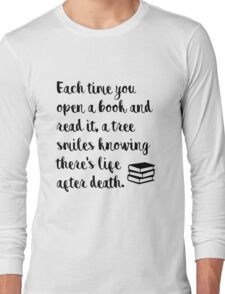 Each time you open a book and read it, a tree smiles knowing there's life after death. Long Sleeve T-Shirt