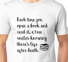 Each time you open a book and read it, a tree smiles knowing there's life after death. Unisex T-Shirt