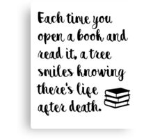 Each time you open a book and read it, a tree smiles knowing there's life after death. Canvas Print