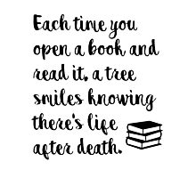 Each time you open a book and read it, a tree smiles knowing there's life after death. Photographic Print