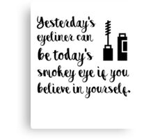 Yesterdays eyeliner can be today's smokey eye if you believe in yourself Canvas Print