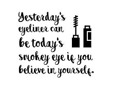 Yesterdays eyeliner can be today's smokey eye if you believe in yourself Photographic Print