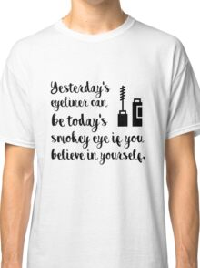 Yesterdays eyeliner can be today's smokey eye if you believe in yourself Classic T-Shirt
