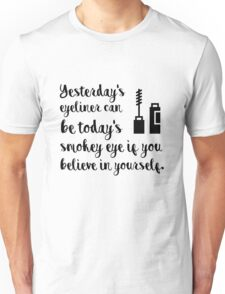 Yesterdays eyeliner can be today's smokey eye if you believe in yourself Unisex T-Shirt