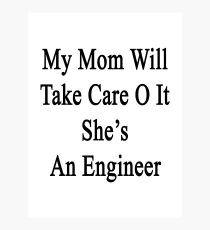 My Mom Will Take Care Of It She's An Engineer  Photographic Print