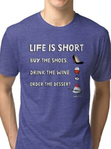 Life is short. Buy the shoes. Drink the wine. Order the dessert. Tri-blend T-Shirt