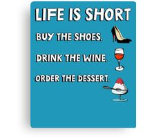 Life is short. Buy the shoes. Drink the wine. Order the dessert. Canvas Print