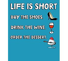 Life is short. Buy the shoes. Drink the wine. Order the dessert. Photographic Print