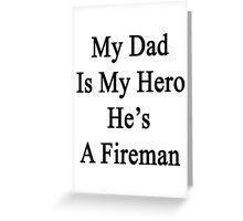 My Dad Is My Hero He's A Fireman  Greeting Card
