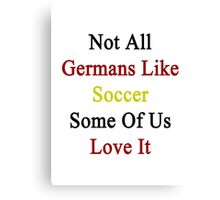 Not All Germans Like Soccer Some Of Us Love It  Canvas Print