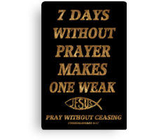 ☝ ☞SEVEN DAYS  WITHOUT PRAYER MAKES ONE WEAK PICTURE/CARD☝ ☞ Canvas Print