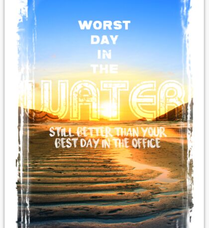 Worst Day in the Water, still better than your Best Day in the Office Sticker