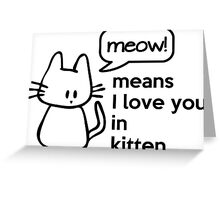 MEOW - means I love you in kitten Greeting Card