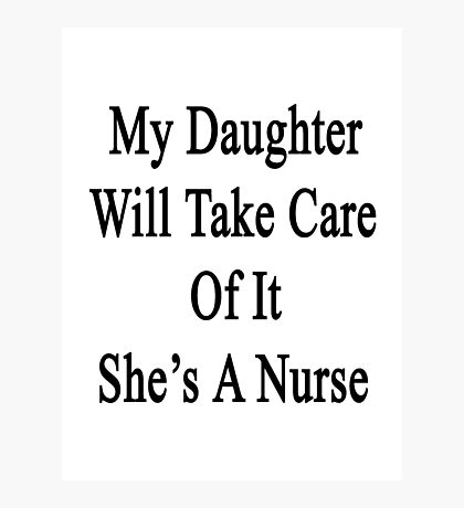 My Daughter Will Take Care Of It She's A Nurse Photographic Print