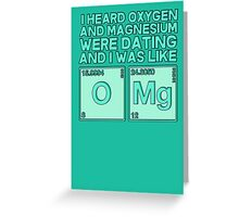 I heard oxygen and magnesium were dating and I was like OMG Greeting Card