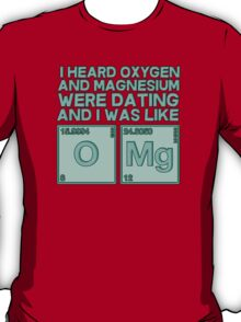 I heard oxygen and magnesium were dating and I was like OMG T-Shirt