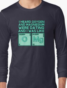 I heard oxygen and magnesium were dating and I was like OMG Long Sleeve T-Shirt