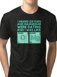 I heard oxygen and magnesium were dating and I was like OMG Tri-blend T-Shirt
