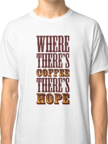 Where there's coffee there's hope Classic T-Shirt