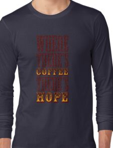 Where there's coffee there's hope Long Sleeve T-Shirt