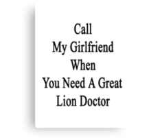 Call My Girlfriend When You Need A Great Lion Doctor  Canvas Print