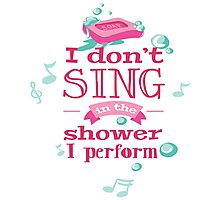 I Don't Sing In The Shower I Perform Photographic Print