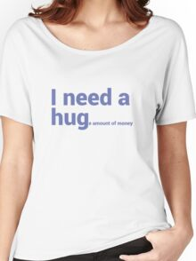 I NEED A HUG (huge Amount of Money) Funny Quote T-shirts Women's Relaxed Fit T-Shirt