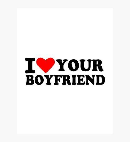 I love your boyfriend Photographic Print