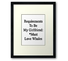Requirements To Be My Girlfriend: *Must Love Whales  Framed Print