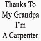 Thanks To My Grandpa I'm A Carpenter  by supernova23