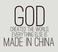 God created the world, everything else is made in CHINA by anguishdesigns