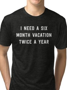 I need a six month vacation twice a year Tri-blend T-Shirt