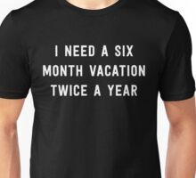 I need a six month vacation twice a year Unisex T-Shirt
