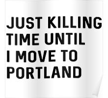 Just killing time until I move to Portland Poster